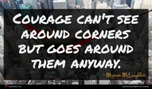 Mignon McLaughlin quote : Courage can't see around ...
