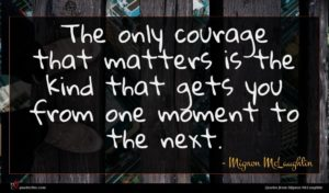 Mignon McLaughlin quote : The only courage that ...