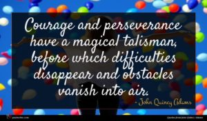 John Quincy Adams quote : Courage and perseverance have ...