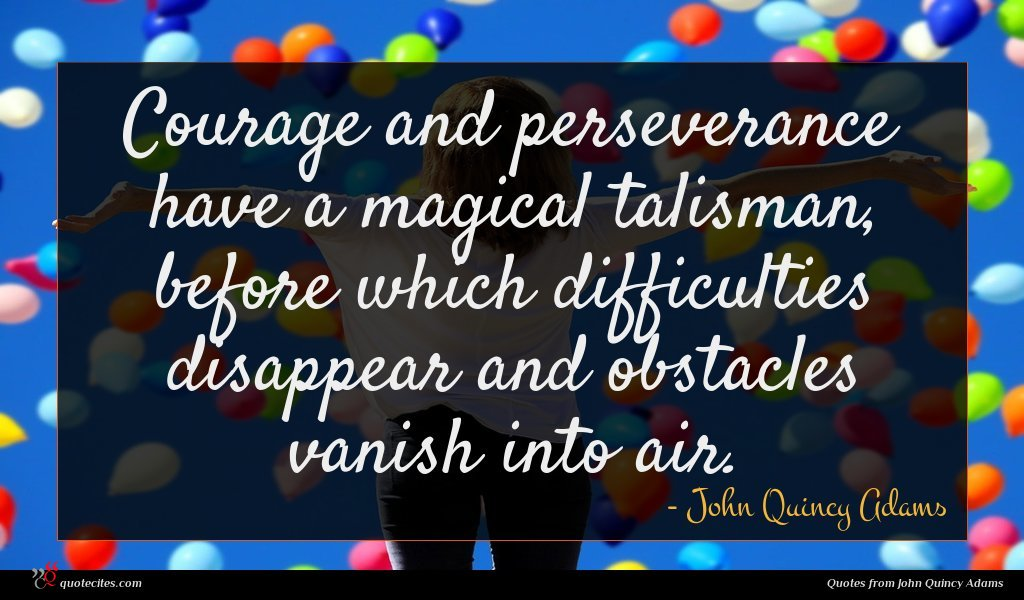 Courage and perseverance have a magical talisman, before which difficulties disappear and obstacles vanish into air.