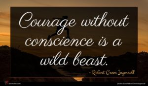 Robert Green Ingersoll quote : Courage without conscience is ...