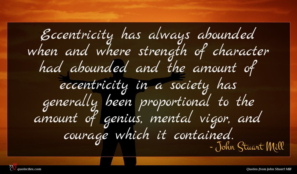 Eccentricity has always abounded when and where strength of character had abounded and the amount of eccentricity in a society has generally been proportional to the amount of genius, mental vigor, and courage which it contained.