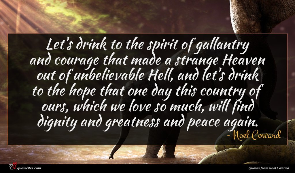 Let's drink to the spirit of gallantry and courage that made a strange Heaven out of unbelievable Hell, and let's drink to the hope that one day this country of ours, which we love so much, will find dignity and greatness and peace again.