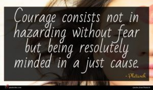 Plutarch quote : Courage consists not in ...