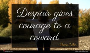 Thomas Fuller quote : Despair gives courage to ...