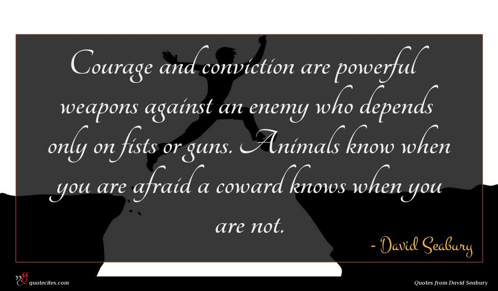 Courage and conviction are powerful weapons against an enemy who depends only on fists or guns. Animals know when you are afraid a coward knows when you are not.