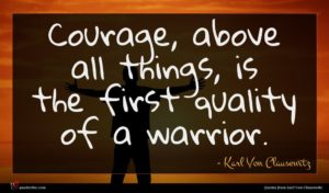 Karl Von Clausewitz quote : Courage above all things ...