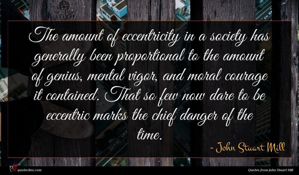 The amount of eccentricity in a society has generally been proportional to the amount of genius, mental vigor, and moral courage it contained. That so few now dare to be eccentric marks the chief danger of the time.