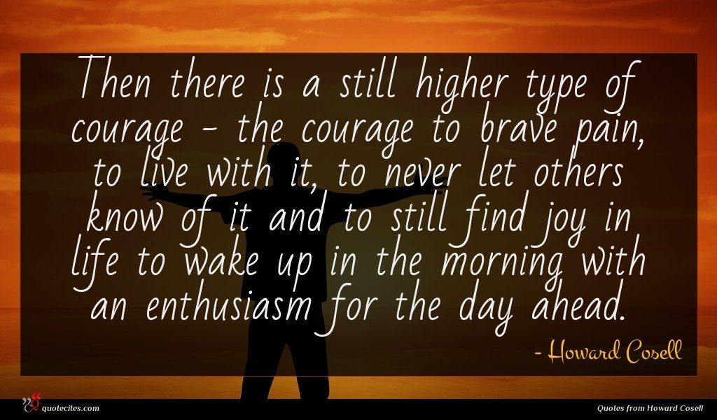 Then there is a still higher type of courage - the courage to brave pain, to live with it, to never let others know of it and to still find joy in life to wake up in the morning with an enthusiasm for the day ahead.