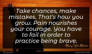 Mary Tyler Moore quote : Take chances make mistakes ...