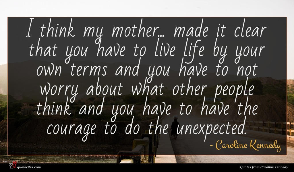 I think my mother... made it clear that you have to live life by your own terms and you have to not worry about what other people think and you have to have the courage to do the unexpected.