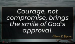 Thomas S. Monson quote : Courage not compromise brings ...