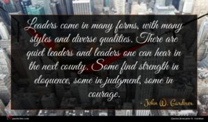 John W. Gardner quote : Leaders come in many ...