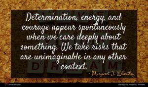 Margaret J. Wheatley quote : Determination energy and courage ...