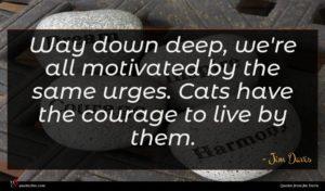 Jim Davis quote : Way down deep we're ...