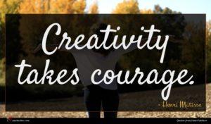 Henri Matisse quote : Creativity takes courage ...