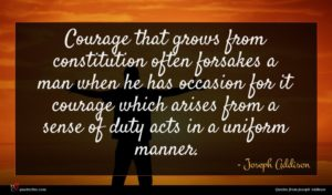 Joseph Addison quote : Courage that grows from ...