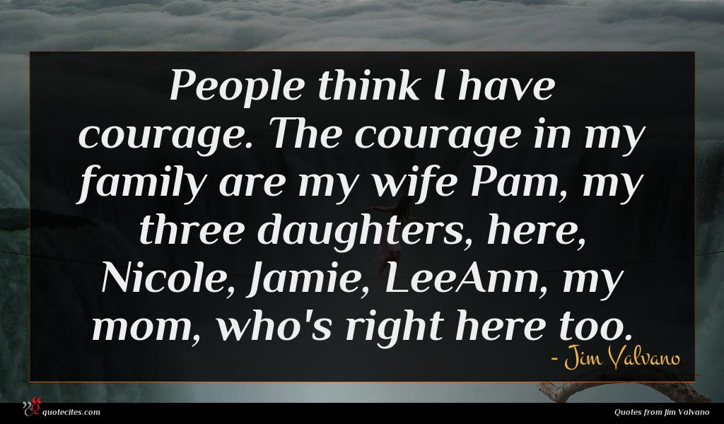 People think I have courage. The courage in my family are my wife Pam, my three daughters, here, Nicole, Jamie, LeeAnn, my mom, who's right here too.