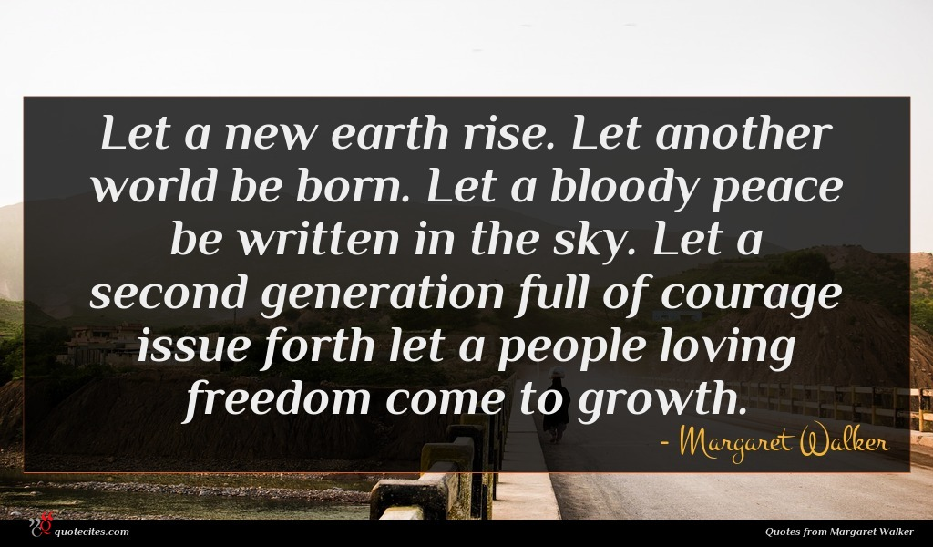 Let a new earth rise. Let another world be born. Let a bloody peace be written in the sky. Let a second generation full of courage issue forth let a people loving freedom come to growth.