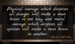 Charles Caleb Colton quote : Physical courage which despises ...