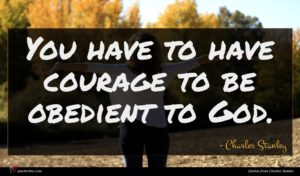 Charles Stanley quote : You have to have ...