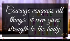Ovid quote : Courage conquers all things ...