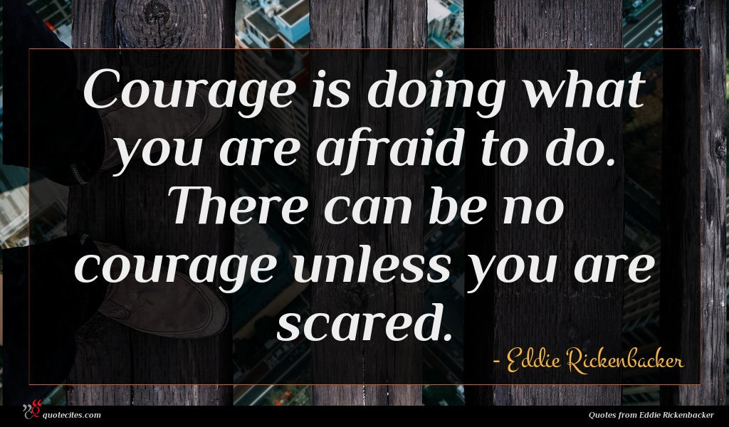 Courage is doing what you are afraid to do. There can be no courage unless you are scared.