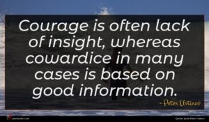 Peter Ustinov quote : Courage is often lack ...