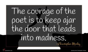Christopher Morley quote : The courage of the ...