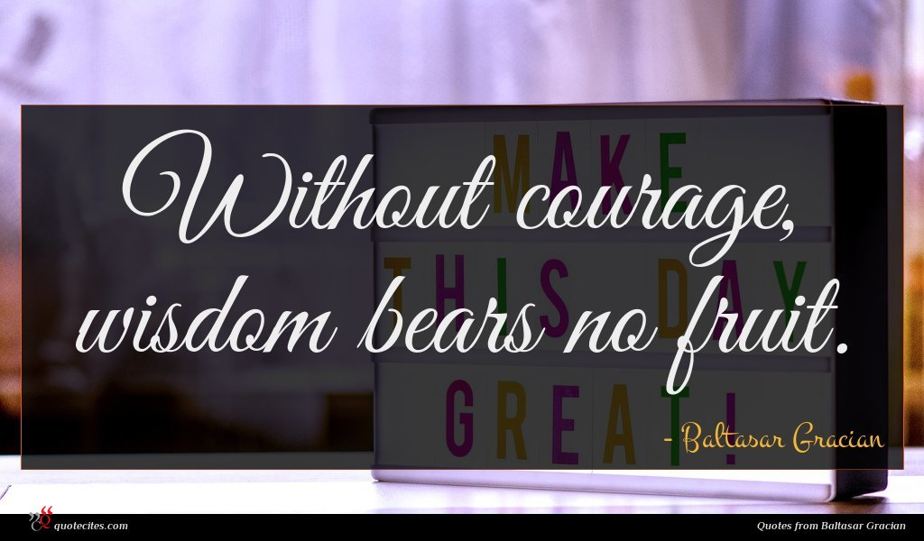 Photo of Baltasar Gracian quote : Without courage wisdom bears …