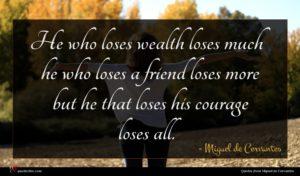 Miguel de Cervantes quote : He who loses wealth ...