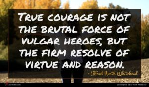 Alfred North Whitehead quote : True courage is not ...