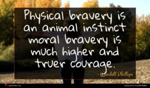Wendell Phillips quote : Physical bravery is an ...