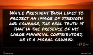 Al Gore quote : While President Bush likes ...