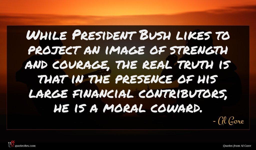 Photo of Al Gore quote : While President Bush likes …