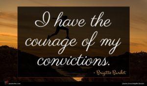 Brigitte Bardot quote : I have the courage ...