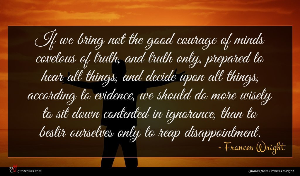 If we bring not the good courage of minds covetous of truth, and truth only, prepared to hear all things, and decide upon all things, according to evidence, we should do more wisely to sit down contented in ignorance, than to bestir ourselves only to reap disappointment.