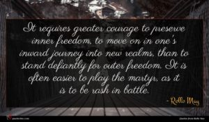 Rollo May quote : It requires greater courage ...