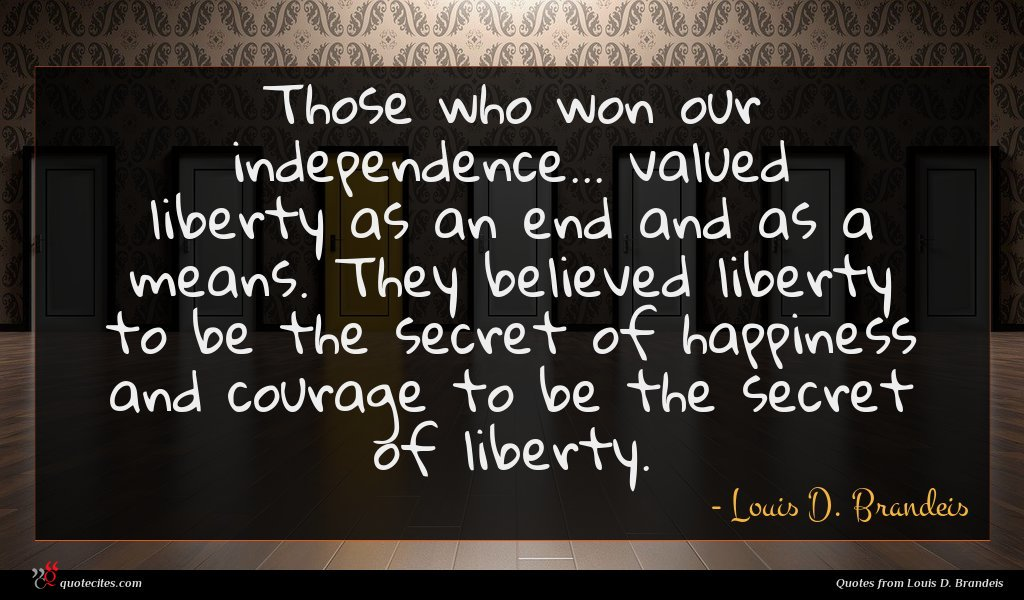 Those who won our independence... valued liberty as an end and as a means. They believed liberty to be the secret of happiness and courage to be the secret of liberty.