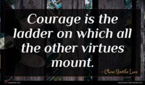 Clare Boothe Luce quote : Courage is the ladder ...