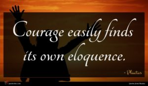 Plautus quote : Courage easily finds its ...