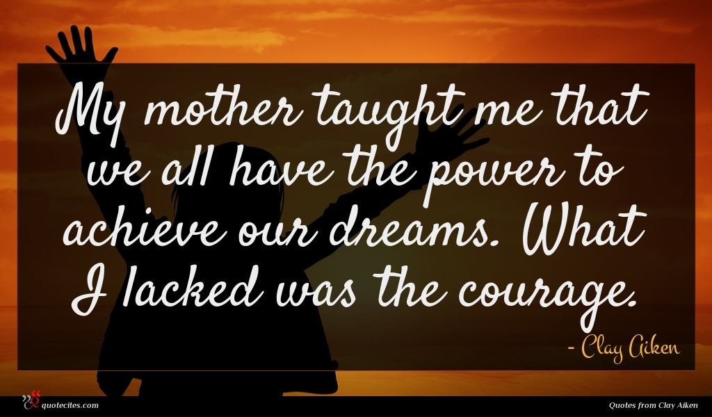 My mother taught me that we all have the power to achieve our dreams. What I lacked was the courage.