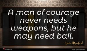 Lewis Mumford quote : A man of courage ...