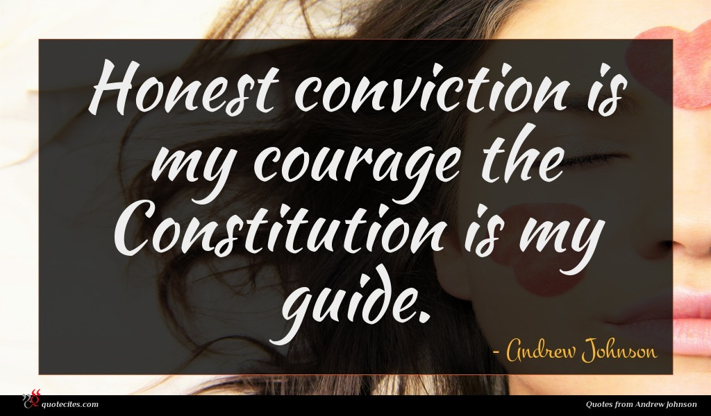 Honest conviction is my courage the Constitution is my guide.