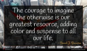 Daniel J. Boorstin quote : The courage to imagine ...