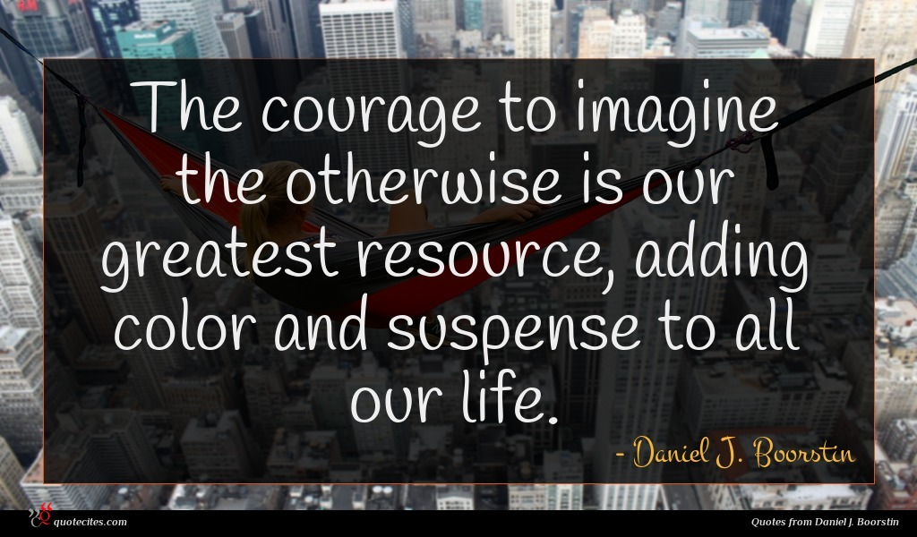 The courage to imagine the otherwise is our greatest resource, adding color and suspense to all our life.