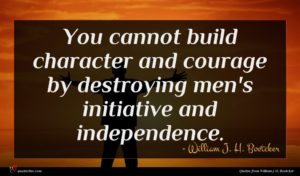 William J. H. Boetcker quote : You cannot build character ...