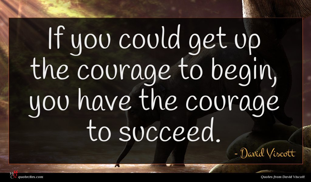 If you could get up the courage to begin, you have the courage to succeed.