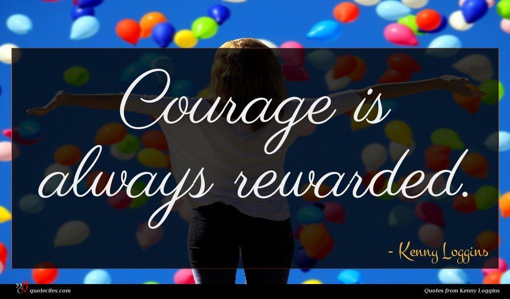 Courage is always rewarded.