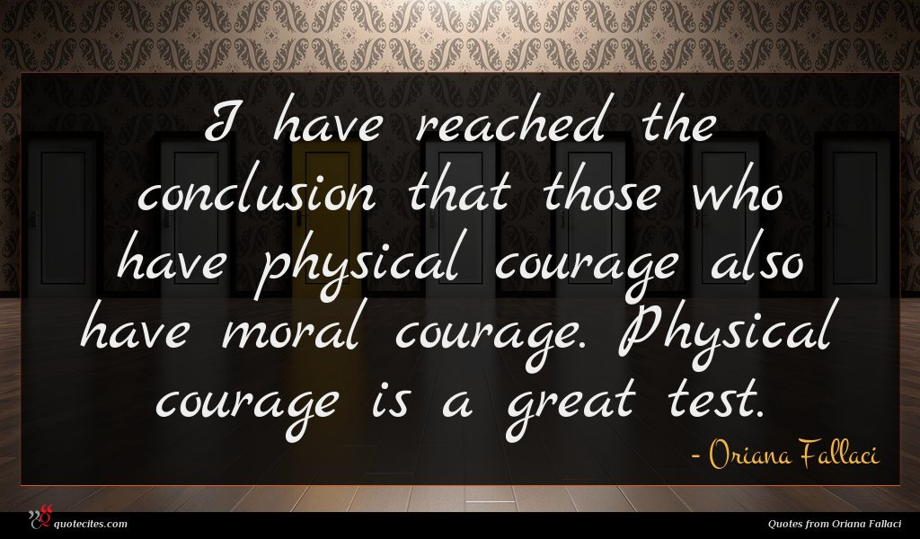 I have reached the conclusion that those who have physical courage also have moral courage. Physical courage is a great test.